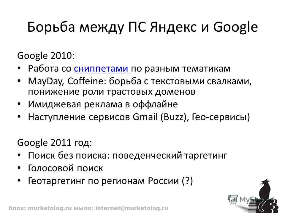 Борьба между ПС Яндекс и Google Google 2010: Работа со сниппетами по разным тематикамсниппетами MayDay, Coffeine: борьба с текстовыми свалками, понижение роли трастовых доменов Имиджевая реклама в оффлайне Наступление сервисов Gmail (Buzz), Гео-серви