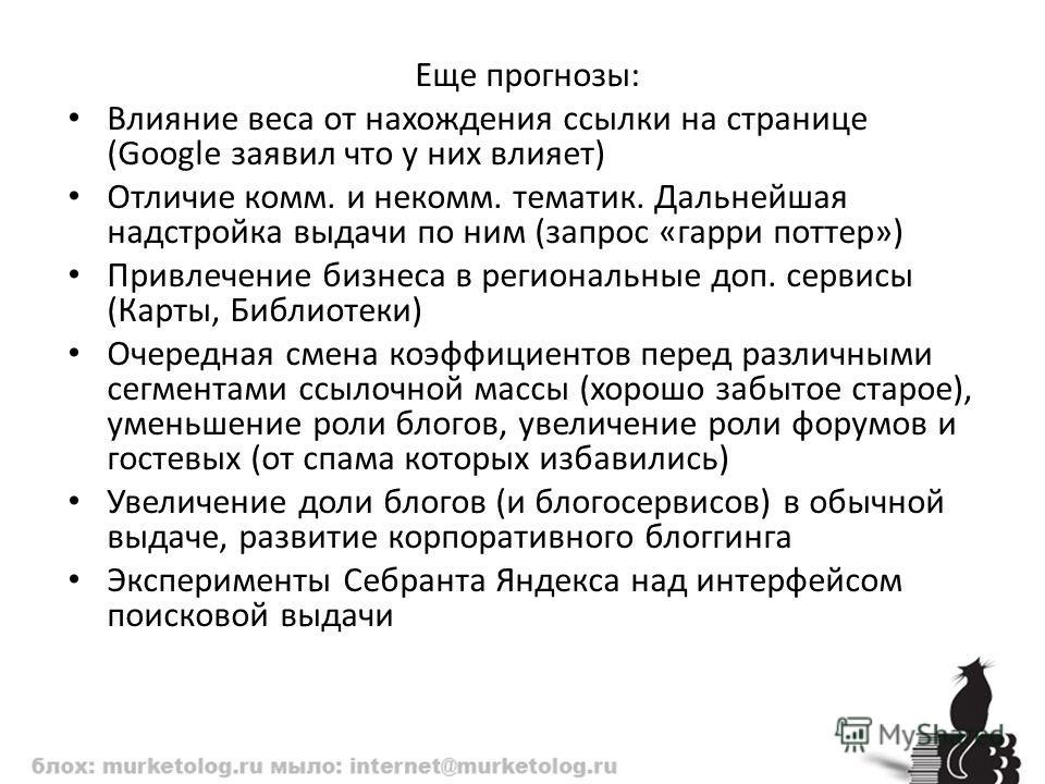 Еще прогнозы: Влияние веса от нахождения ссылки на странице (Google заявил что у них влияет) Отличие комм. и некомм. тематик. Дальнейшая надстройка выдачи по ним (запрос «гарри поттер») Привлечение бизнеса в региональные доп. сервисы (Карты, Библиоте