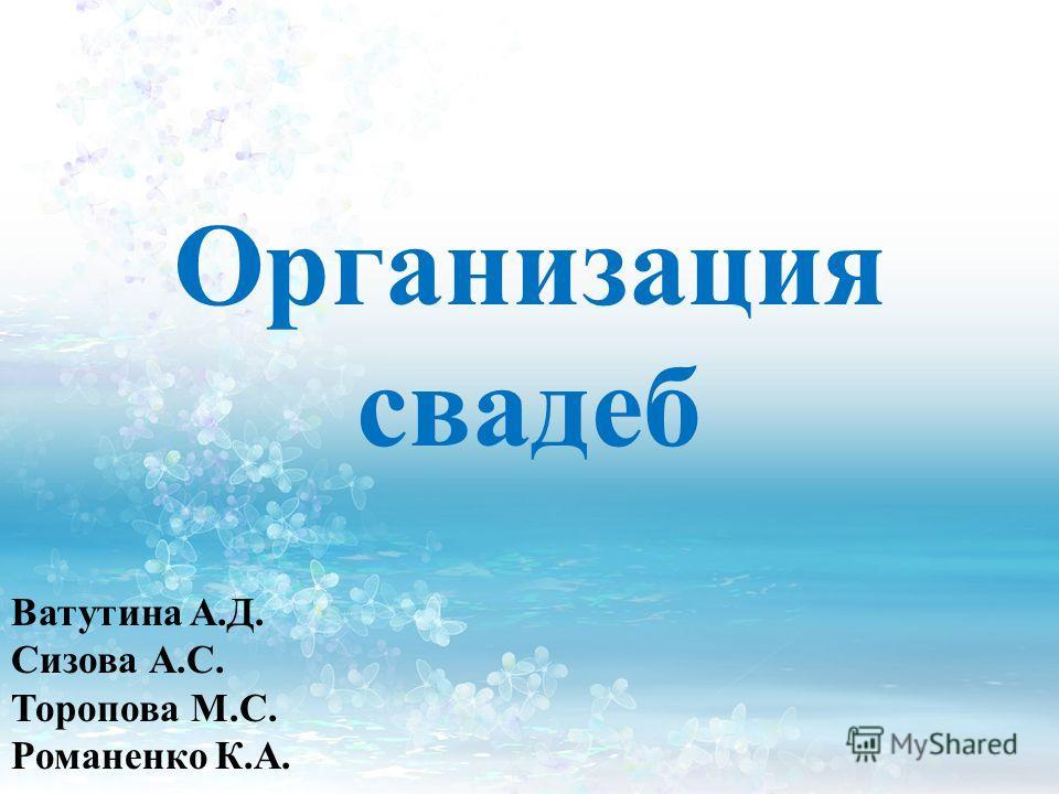Организация свадеб Ватутина А.Д. Сизова А.С. Торопова М.С. Романенко К.А.