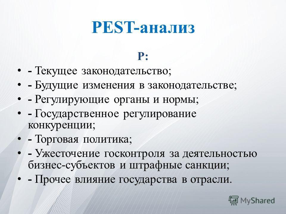 PEST-анализ P: - Текущее законодательство; - Будущие изменения в законодательстве; - Регулирующие органы и нормы; - Государственное регулирование конкуренции; - Торговая политика; - Ужесточение госконтроля за деятельностью бизнес-субъектов и штрафные