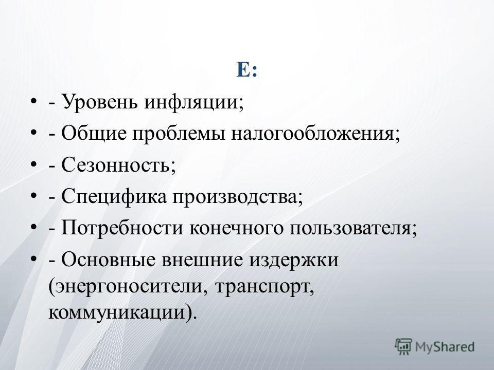 E: - Уровень инфляции; - Общие проблемы налогообложения; - Сезонность; - Специфика производства; - Потребности конечного пользователя; - Основные внешние издержки (энергоносители, транспорт, коммуникации).