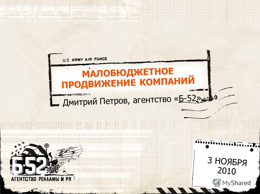 МАЛОБЮДЖЕТНОЕ ПРОДВИЖЕНИЕ КОМПАНИЙ Дмитрий Петров, агентство «Б-52» 3 НОЯБРЯ 2010