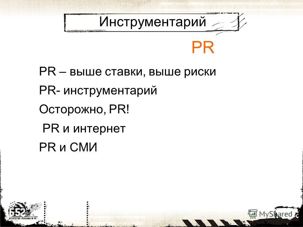 Инструментарий PR – выше ставки, выше риски PR- инструментарий Осторожно, PR! PR и интернет PR и СМИ PR