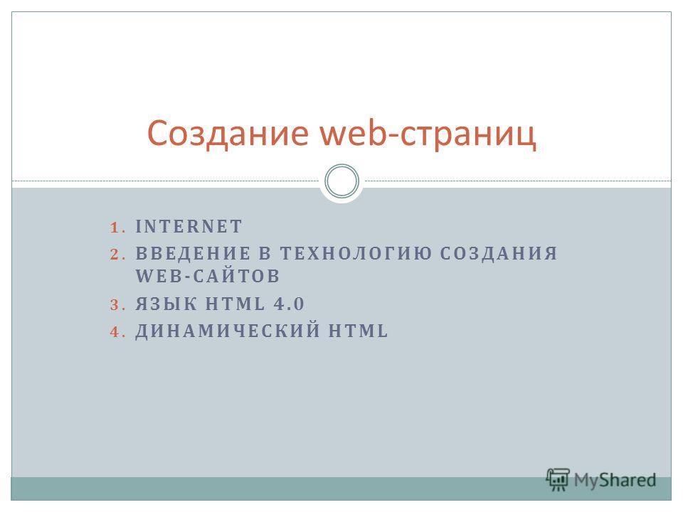 1. INTERNET 2. ВВЕДЕНИЕ В ТЕХНОЛОГИЮ СОЗДАНИЯ WEB-САЙТОВ 3. ЯЗЫК HTML 4.0 4. ДИНАМИЧЕСКИЙ HTML Создание web-страниц