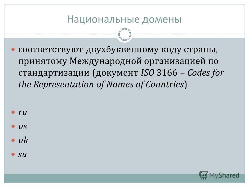 Национальные домены соответствуют двухбуквенному коду страны, принятому Международной организацией по стандартизации (документ ISO 3166 – Codes for the Representation of Names of Countries) ru us uk su