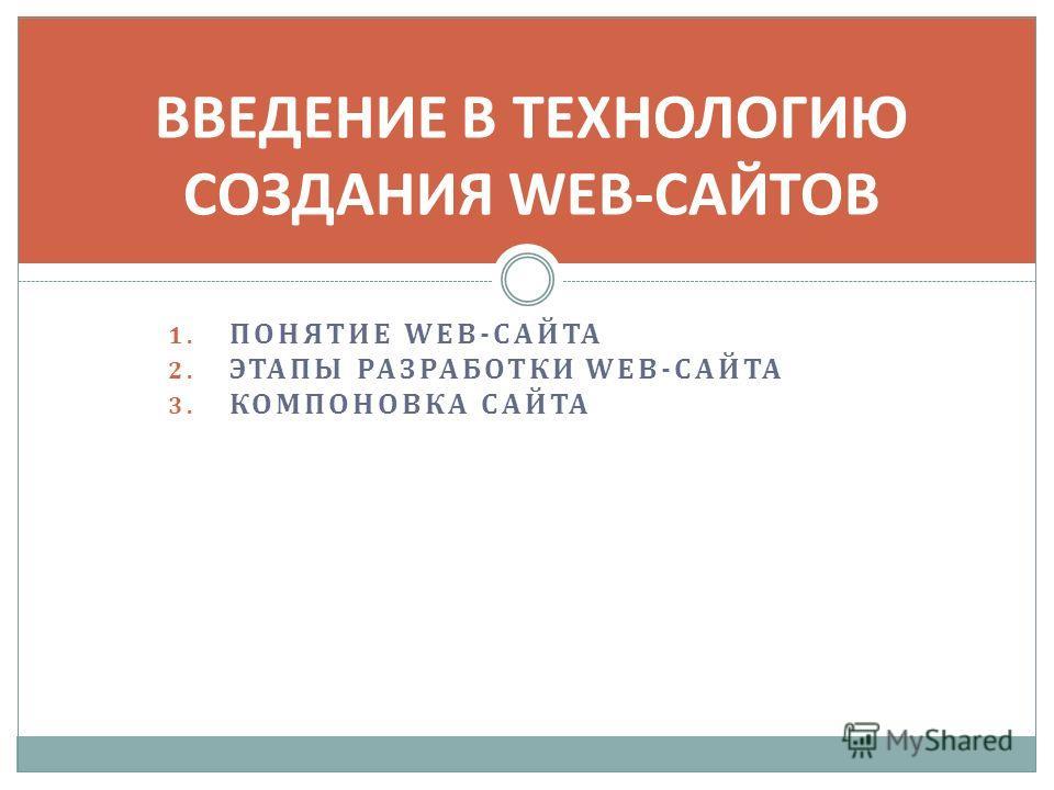 1. ПОНЯТИЕ WEB-САЙТА 2. ЭТАПЫ РАЗРАБОТКИ WEB-САЙТА 3. КОМПОНОВКА САЙТА ВВЕДЕНИЕ В ТЕХНОЛОГИЮ СОЗДАНИЯ WEB-САЙТОВ