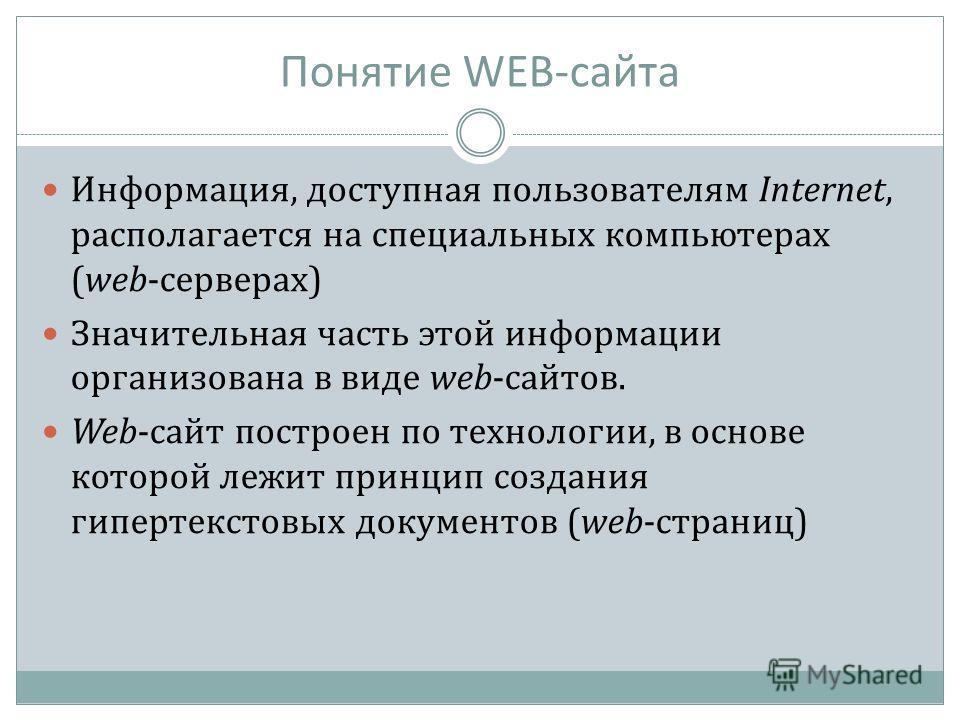 Понятие WEB-сайта Информация, доступная пользователям Internet, располагается на специальных компьютерах (web-серверах) Значительная часть этой информации организована в виде web-сайтов. Web-сайт построен по технологии, в основе которой лежит принцип