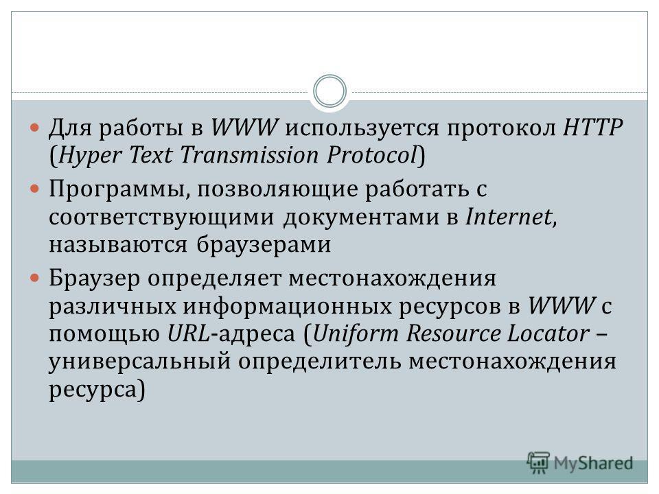 Для работы в WWW используется протокол HTTP (Hyper Text Transmission Protocol) Программы, позволяющие работать с соответствующими документами в Internet, называются браузерами Браузер определяет местонахождения различных информационных ресурсов в WWW