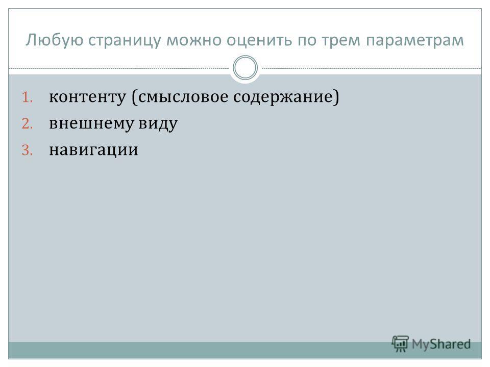 Любую страницу можно оценить по трем параметрам 1. контенту (смысловое содержание) 2. внешнему виду 3. навигации