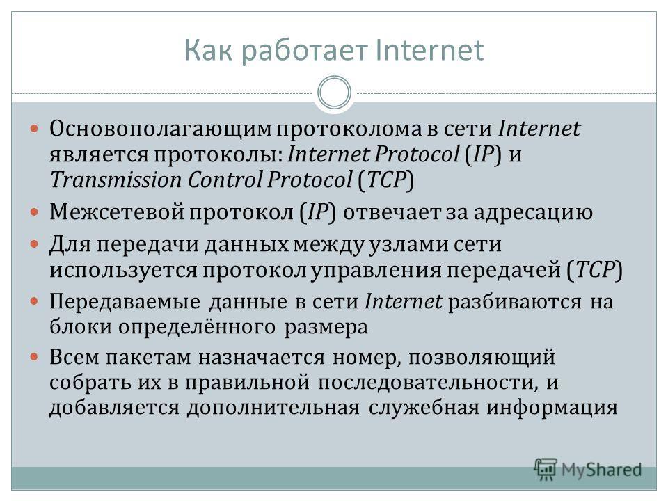 Как работает Internet Основополагающим протоколома в сети Internet является протоколы: Internet Protocol (IP) и Transmission Control Protocol (TCP) Межсетевой протокол (IP) отвечает за адресацию Для передачи данных между узлами сети используется прот
