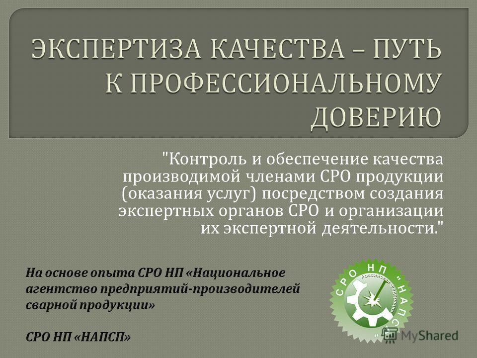 Контроль и обеспечение качества производимой членами СРО продукции ( оказания услуг ) посредством создания экспертных органов СРО и организации их экспертной деятельности.