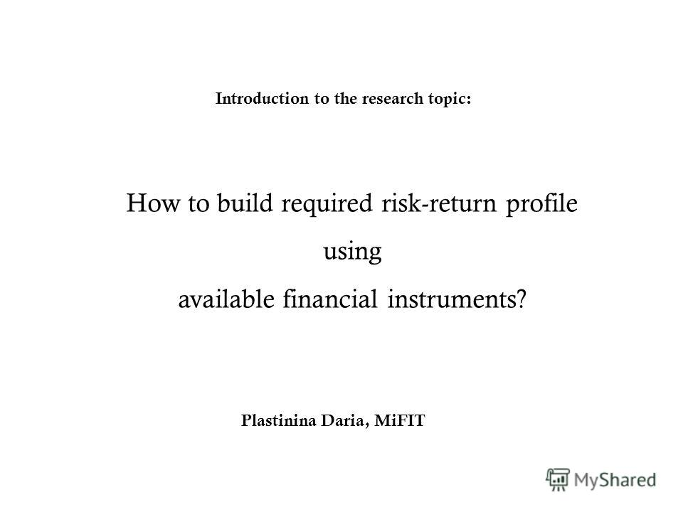 How to build required risk-return profile using available financial instruments? Introduction to the research topic: Plastinina Daria, MiFIT