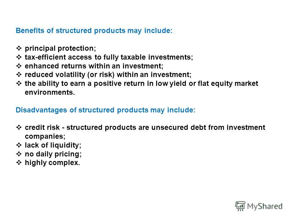 Benefits of structured products may include: principal protection; tax-efficient access to fully taxable investments; enhanced returns within an investment; reduced volatility (or risk) within an investment; the ability to earn a positive return in l