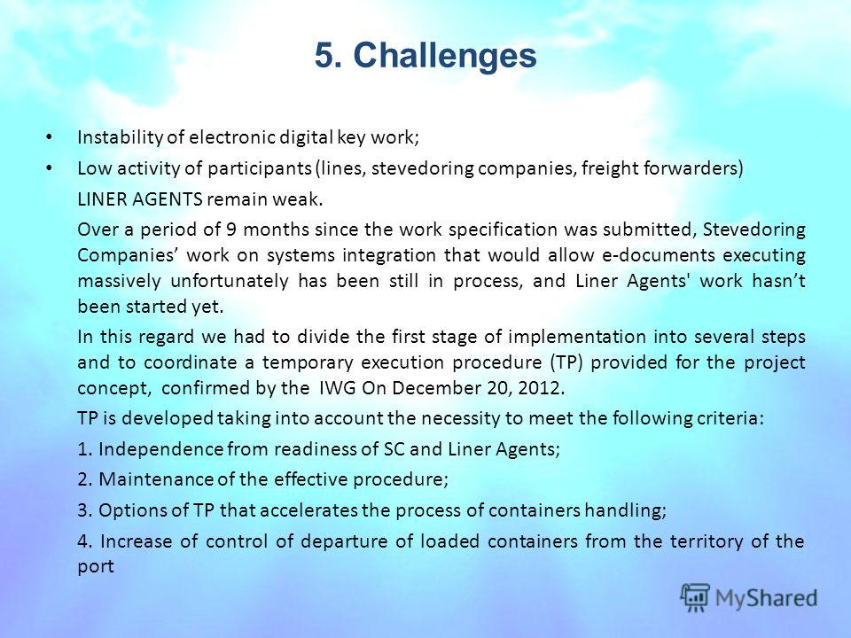 5. Challenges Instability of electronic digital key work; Low activity of participants (lines, stevedoring companies, freight forwarders) LINER AGENTS remain weak. Over a period of 9 months since the work specification was submitted, Stevedoring Comp