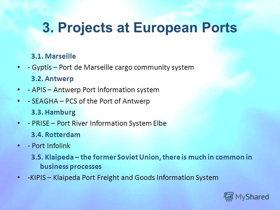 3. Projects at European Ports 3.1. Marseille - Gyptis – Port de Marseille cargo community system 3.2. Antwerp - APIS – Antwerp Port Information system - SEAGHA – PCS of the Port of Antwerp 3.3. Hamburg - PRISE – Port River Information System Elbe 3.4