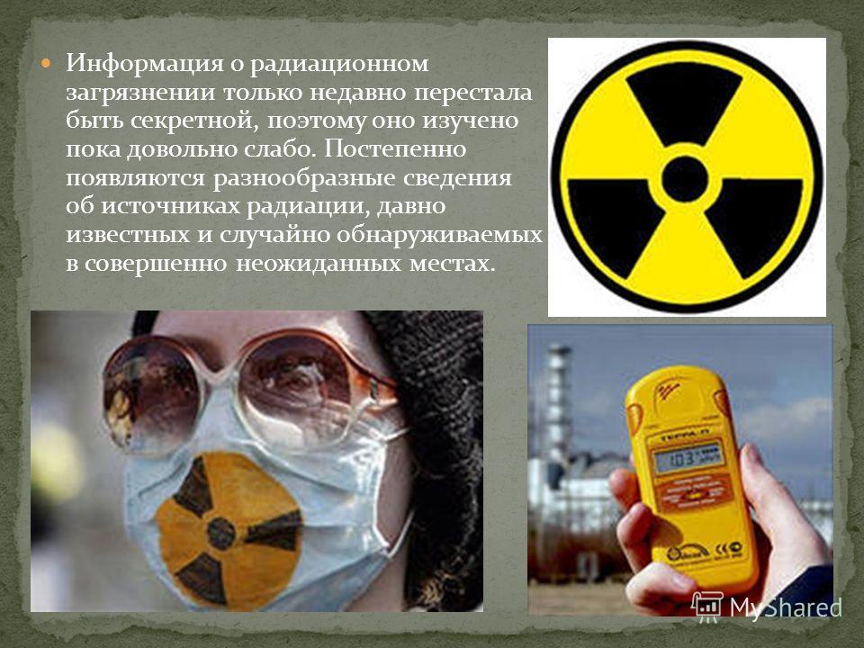 Информация о радиационном загрязнении только недавно перестала быть секретной, поэтому оно изучено пока довольно слабо. Постепенно появляются разнообразные сведения об источниках радиации, давно известных и случайно обнаруживаемых в совершенно неожид