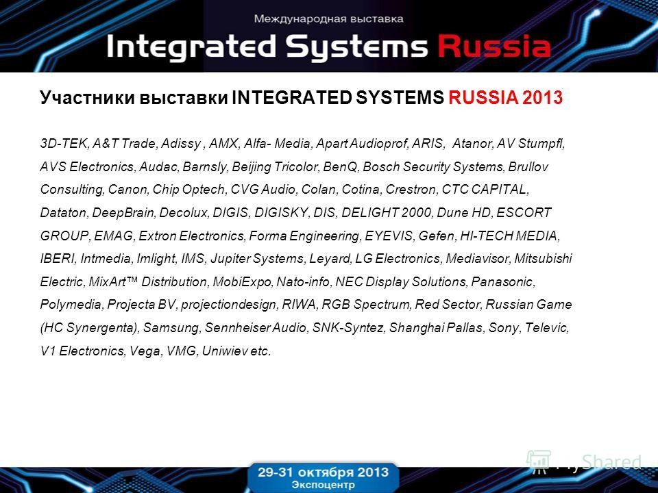 Участники выставки INTEGRATED SYSTEMS RUSSIA 2013 3D-TEK, A&T Trade, Adissy, AMX, Alfa- Media, Apart Audioprof, ARIS, Atanor, AV Stumpfl, AVS Electronics, Audac, Barnsly, Beijing Tricolor, BenQ, Bosch Security Systems, Brullov Consulting, Canon, Chip