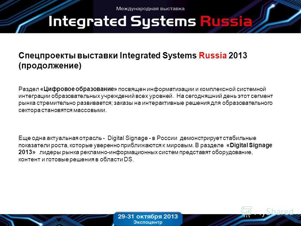 Спецпроекты выставки Integrated Systems Russia 2013 (продолжение) Раздел «Цифровое образование» посвящен информатизации и комплексной системной интеграции образовательных учреждений всех уровней. На сегодняшний день этот сегмент рынка стремительно ра