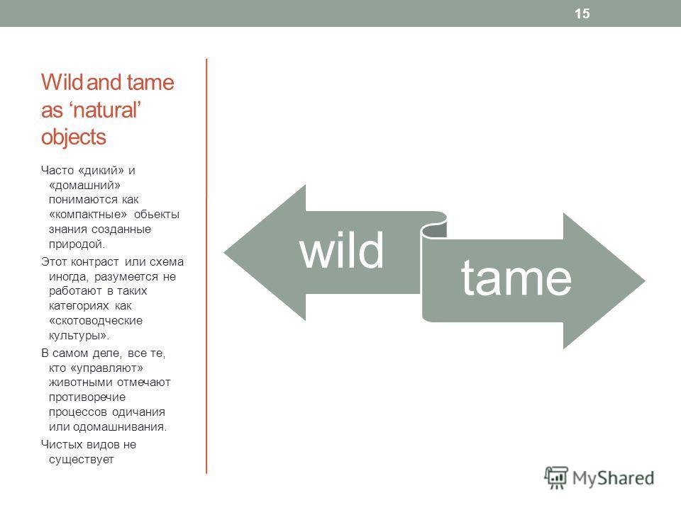 Wild and tame as natural objects wild tame Часто «дикий» и «домашний» понимаются как «компактные» обьекты знания созданные природой. Этот контраст или схема иногда, разумеется не работают в таких категориях как «скотоводческие культуры». В самом деле