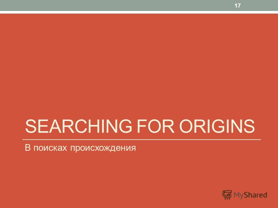 SEARCHING FOR ORIGINS В поисках происхождения 17