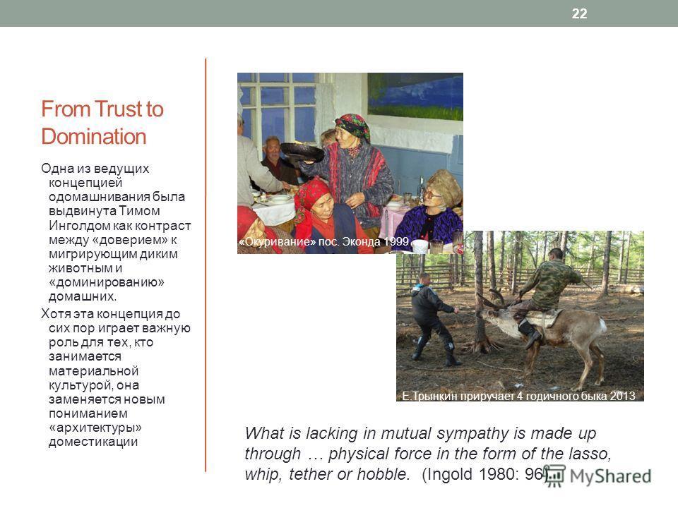 From Trust to Domination Одна из ведущих концепцией одомашнивания была выдвинута Тимом Инголдом как контраст между «доверием» к мигрирующим диким животным и «доминированию» домашних. Хотя эта концепция до сих пор играет важную роль для тех, кто заним