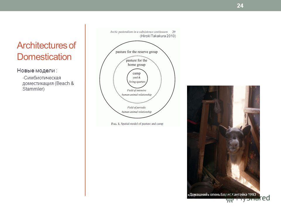Architectures of Domestication Новые модели : Симбиотическая доместикация (Beach & Stammler) (Hiroki Takakura 2010) 24 «Домашний» олень Борис Хантайка 1993