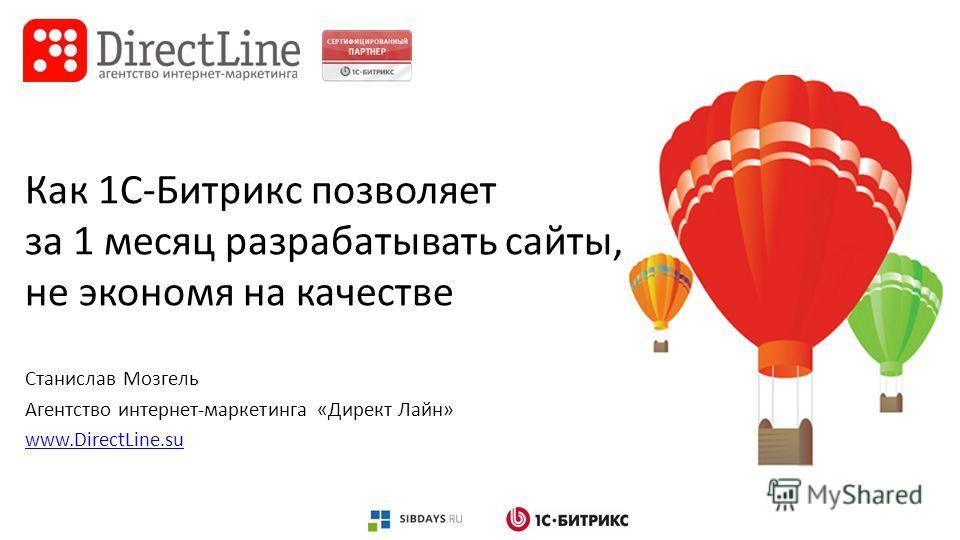 Как 1С-Битрикс позволяет за 1 месяц разрабатывать сайты, не экономя на качестве Станислав Мозгель Агентство интернет-маркетинга «Директ Лайн» www.DirectLine.su