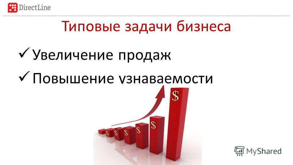 Типовые задачи бизнеса Увеличение продаж Повышение узнаваемости