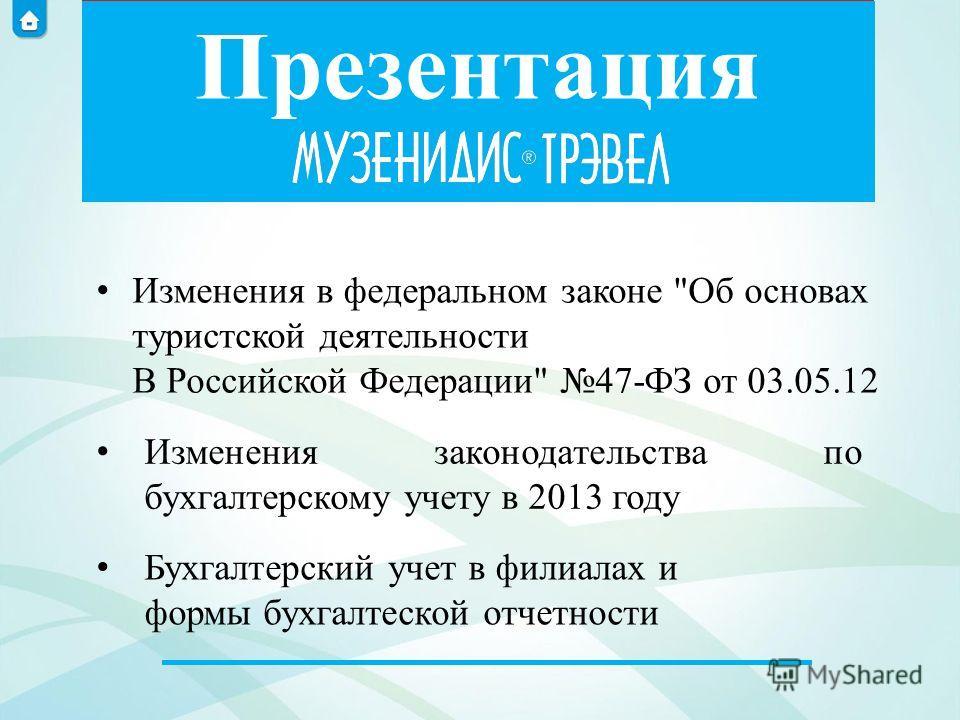 Презентация Изменения законодательства по бухгалтерскому учету в 2013 году Бухгалтерский учет в филиалах и формы бухгалтеской отчетности Изменения в федеральном законе Об основах туристской деятельности В Российской Федерации 47-ФЗ от 03.05.12