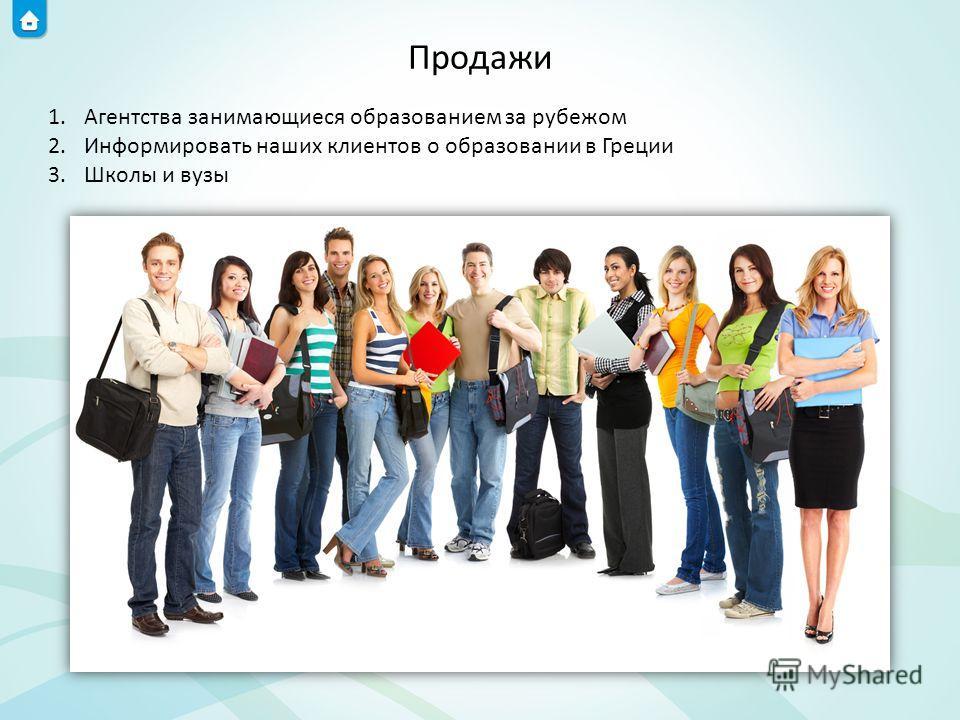 Продажи 1.Агентства занимающиеся образованием за рубежом 2.Информировать наших клиентов о образовании в Греции 3.Школы и вузы