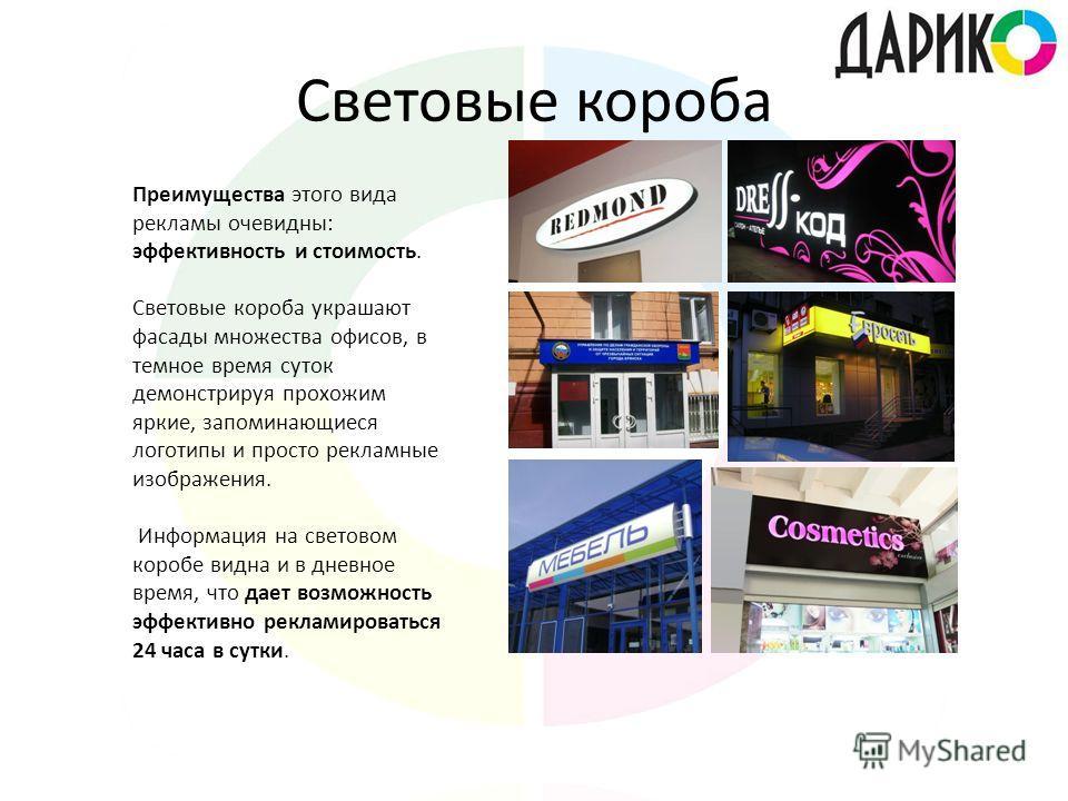 Световые короба Преимущества этого вида рекламы очевидны: эффективность и стоимость. Световые короба украшают фасады множества офисов, в темное время суток демонстрируя прохожим яркие, запоминающиеся логотипы и просто рекламные изображения. Информаци