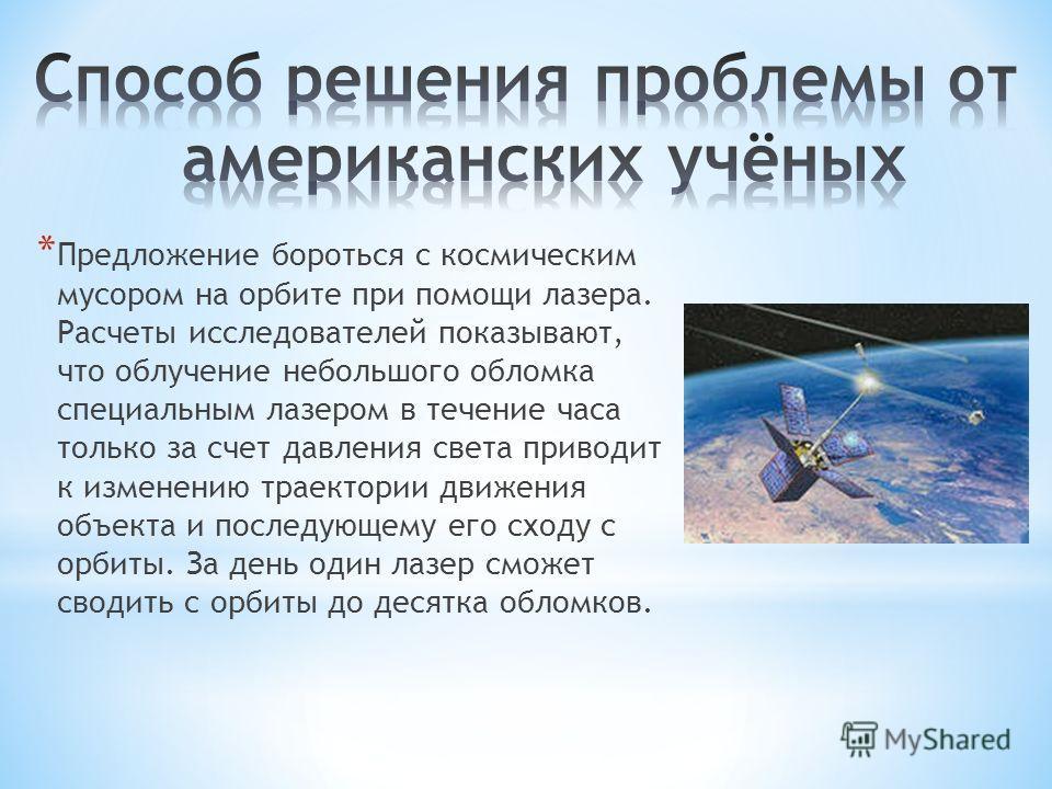 * Предложение бороться с космическим мусором на орбите при помощи лазера. Расчеты исследователей показывают, что облучение небольшого обломка специальным лазером в течение часа только за счет давления света приводит к изменению траектории движения об