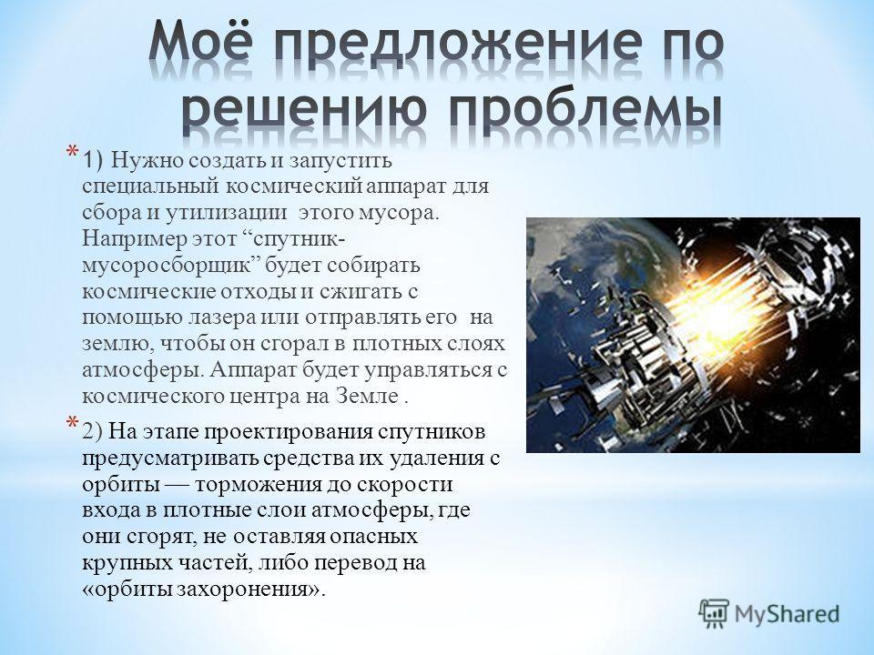 * 1) Нужно создать и запустить специальный космический аппарат для сбора и утилизации этого мусора. Например этот спутник- мусоросборщик будет собирать космические отходы и сжигать с помощью лазера или отправлять его на землю, чтобы он сгорал в плотн