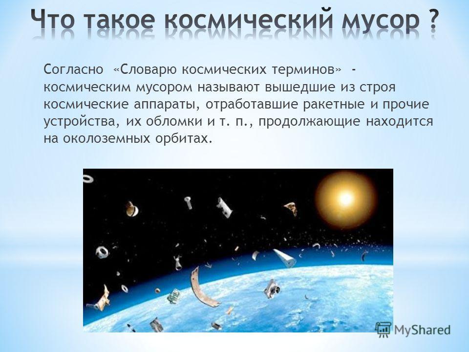 Согласно «Словарю космических терминов» - космическим мусором называют вышедшие из строя космические аппараты, отработавшие ракетные и прочие устройства, их обломки и т. п., продолжающие находится на околоземных орбитах.