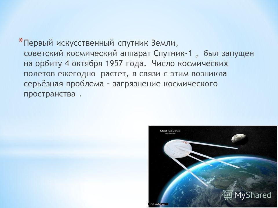 * Первый искусственный спутник Земли, советский космический аппарат Спутник-1, был запущен на орбиту 4 октября 1957 года. Число космических полетов ежегодно растет, в связи с этим возникла серьёзная проблема – загрязнение космического пространства.