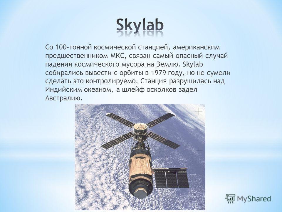 Со 100-тонной космической станцией, американским предшественником МКС, связан самый опасный случай падения космического мусора на Землю. Skylab собирались вывести с орбиты в 1979 году, но не сумели сделать это контролируемо. Станция разрушилась над И