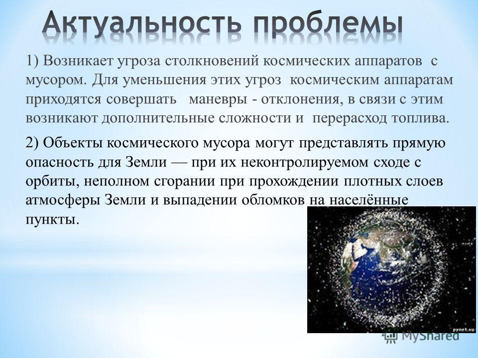 1) Возникает угроза столкновений космических аппаратов с мусором. Для уменьшения этих угроз космическим аппаратам приходятся совершать маневры - отклонения, в связи с этим возникают дополнительные сложности и перерасход топлива. 2) Объекты космическо