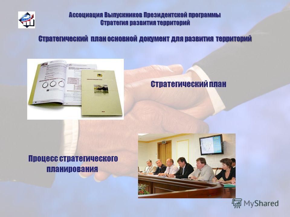 Ассоциация Выпускников Президентской программы Стратегия развития территорий Стратегический план основной документ для развития территорий Стратегический план Процесс стратегического планирования