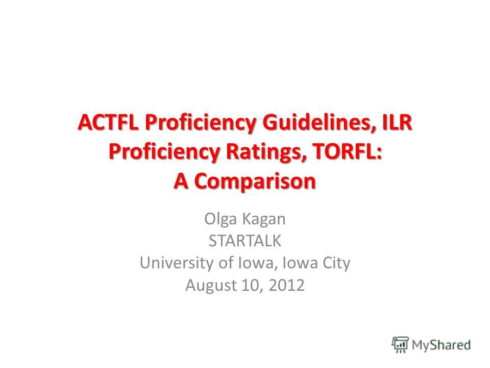 ACTFL Proficiency Guidelines, ILR Proficiency Ratings, TORFL: A Comparison Olga Kagan STARTALK University of Iowa, Iowa City August 10, 2012