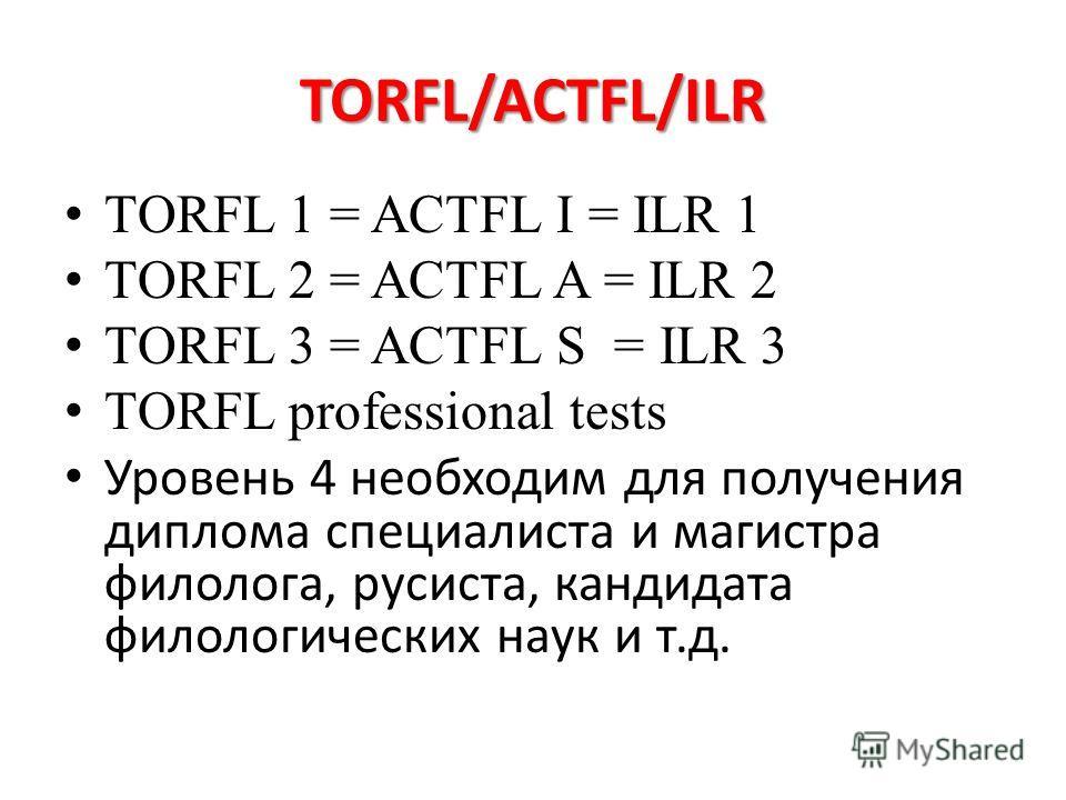 TORFL/ACTFL/ILR TORFL 1 = ACTFL I = ILR 1 TORFL 2 = ACTFL A = ILR 2 TORFL 3 = ACTFL S = ILR 3 TORFL professional tests Уровень 4 необходим для получения диплома специалиста и магистра филолога, русиста, кандидата филологических наук и т.д.