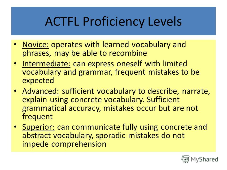 ACTFL Proficiency Levels Novice: operates with learned vocabulary and phrases, may be able to recombine Intermediate: can express oneself with limited vocabulary and grammar, frequent mistakes to be expected Advanced: sufficient vocabulary to describ