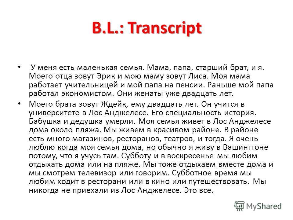 B.L.: Transcript У меня есть маленькая семья. Мама, папа, старший брат, и я. Моего отца зовут Эрик и мою маму зовут Лиса. Моя мама работает учительницeй и мой папа на пенсии. Раньше мой папа работал экономистом. Они женаты уже двадцать лет. Моего бра