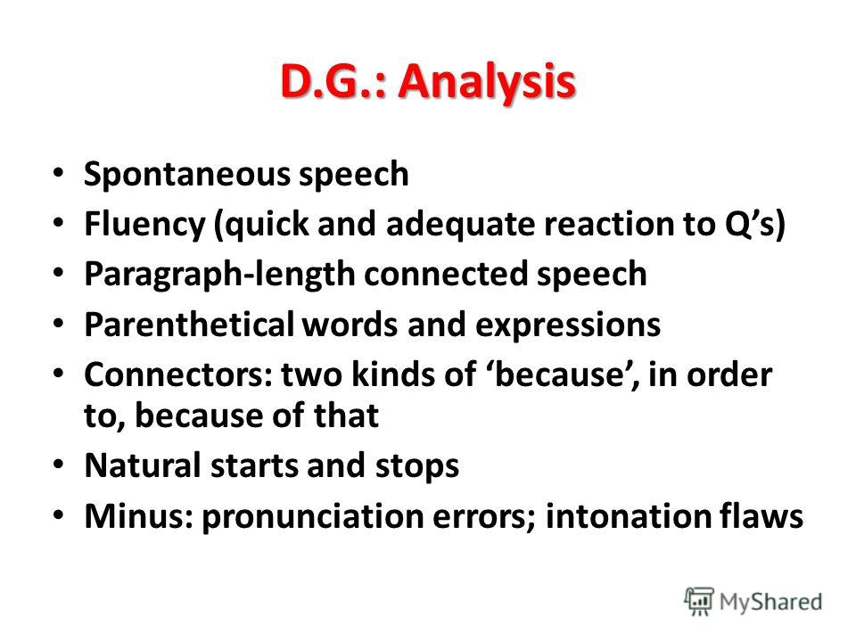 D.G.: Analysis Spontaneous speech Fluency (quick and adequate reaction to Qs) Paragraph-length connected speech Parenthetical words and expressions Connectors: two kinds of because, in order to, because of that Natural starts and stops Minus: pronunc