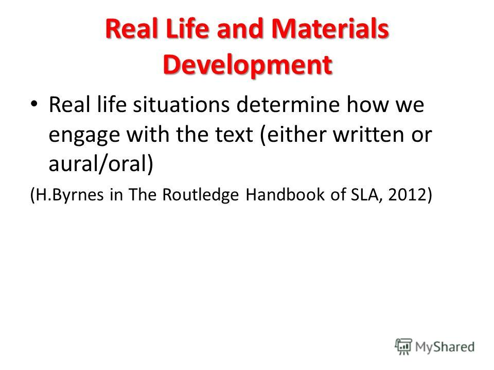 Real Life and Materials Development Real life situations determine how we engage with the text (either written or aural/oral) (H.Byrnes in The Routledge Handbook of SLA, 2012)