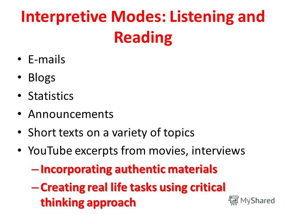 Interpretive Modes: Listening and Reading E-mails Blogs Statistics Announcements Short texts on a variety of topics YouTube excerpts from movies, interviews – Incorporating authentic materials – Creating real life tasks using critical thinking approa