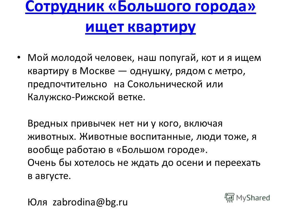 Сотрудник «Большого города» ищет квартиру Мой молодой человек, наш попугай, кот и я ищем квартиру в Москве однушку, рядом с метро, предпочтительно на Сокольнической или Калужско-Рижской ветке. Вредных привычек нет ни у кого, включая животных. Животны