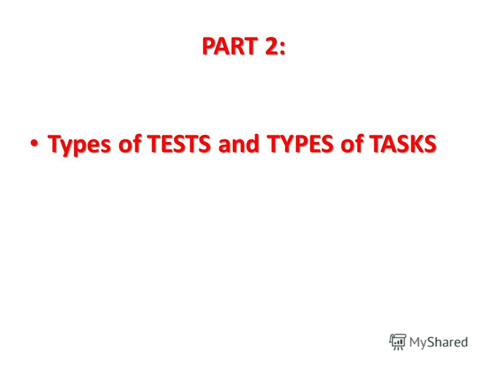 PART 2: Types of TESTS and TYPES of TASKS Types of TESTS and TYPES of TASKS