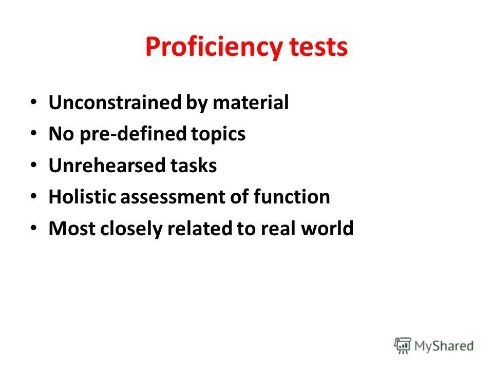 Proficiency tests Unconstrained by material No pre-defined topics Unrehearsed tasks Holistic assessment of function Most closely related to real world