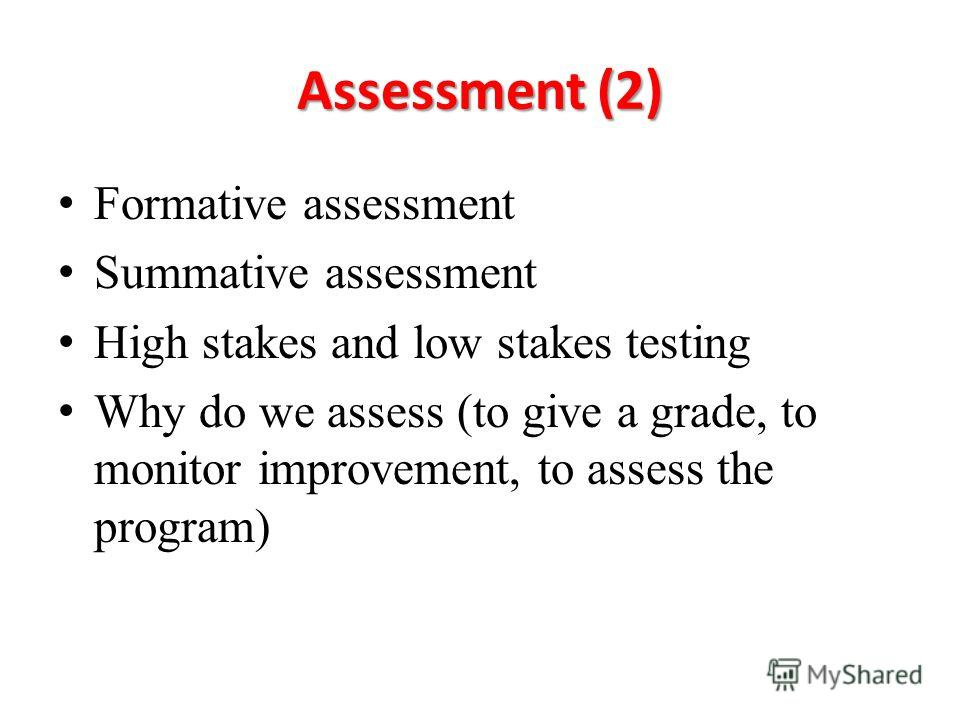 Assessment (2) Formative assessment Summative assessment High stakes and low stakes testing Why do we assess (to give a grade, to monitor improvement, to assess the program)