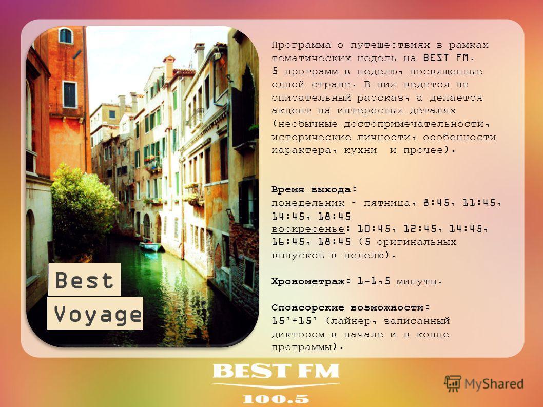 Программа о путешествиях в рамках тематических недель на BEST FM. 5 программ в неделю, посвященные одной стране. В них ведется не описательный рассказ, а делается акцент на интересных деталях (необычные достопримечательности, исторические личности, о